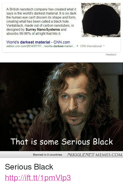 """cnn.com, Memes, and Black: A British nanotech company has created wht t  savs is the world's darkest material. It is so dark  the human eye can't discern its shape and form,  creating what has been called a black hole.  Vantablack, made out of carbon nanotubes, is  designed by Surrey NanoSystems and  absorbs 99.96% of all light that hits it.  World's darkest material CNN.com  edition.cnn.com/2014/07/17/../worlds-darkest-marteri  CNN International  Feedback  That is some Serious Black  Banned in 0 countries  MUGGLENET MEMES.COM <p>Serious Black <a href=""""http://ift.tt/1pmVlp3"""">http://ift.tt/1pmVlp3</a></p>"""