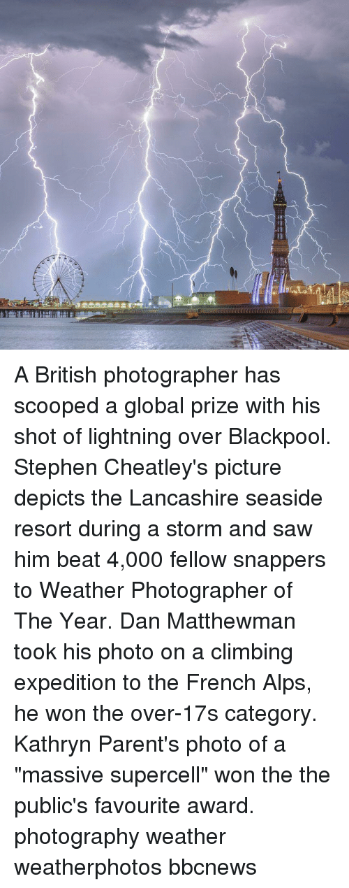 "Kathryn: A British photographer has scooped a global prize with his shot of lightning over Blackpool. Stephen Cheatley's picture depicts the Lancashire seaside resort during a storm and saw him beat 4,000 fellow snappers to Weather Photographer of The Year. Dan Matthewman took his photo on a climbing expedition to the French Alps, he won the over-17s category. Kathryn Parent's photo of a ""massive supercell"" won the the public's favourite award. photography weather weatherphotos bbcnews"