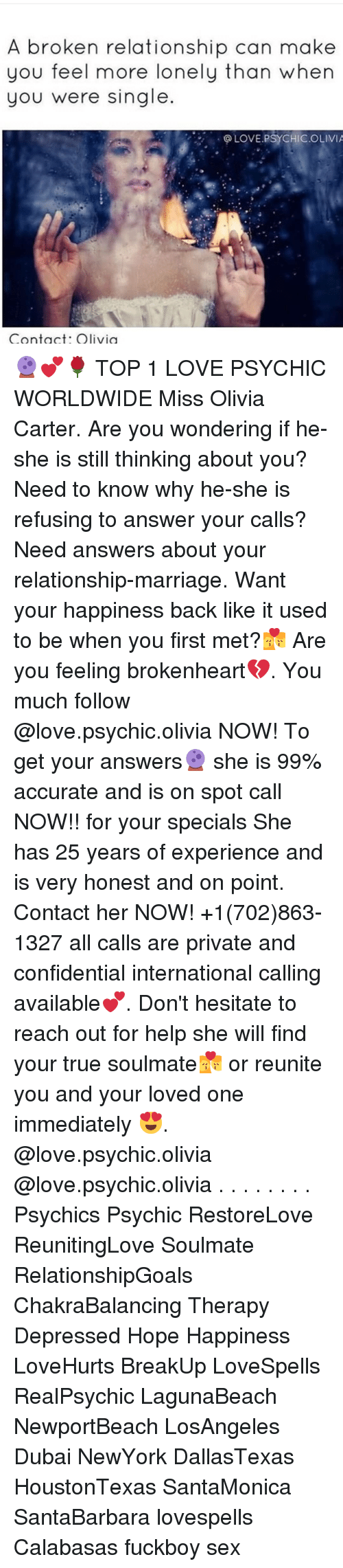 brokenheart: A broken relationship can make  you feel more lonely than when  you were single  LOVE.PSYCHICOLIVIA 🔮💕🌹 TOP 1 LOVE PSYCHIC WORLDWIDE Miss Olivia Carter. Are you wondering if he-she is still thinking about you? Need to know why he-she is refusing to answer your calls? Need answers about your relationship-marriage. Want your happiness back like it used to be when you first met?💏 Are you feeling brokenheart💔. You much follow @love.psychic.olivia NOW! To get your answers🔮 she is 99% accurate and is on spot call NOW!! for your specials She has 25 years of experience and is very honest and on point. Contact her NOW! +1(702)863-1327 all calls are private and confidential international calling available💕. Don't hesitate to reach out for help she will find your true soulmate💏 or reunite you and your loved one immediately 😍. @love.psychic.olivia @love.psychic.olivia . . . . . . . . Psychics Psychic RestoreLove ReunitingLove Soulmate RelationshipGoals ChakraBalancing Therapy Depressed Hope Happiness LoveHurts BreakUp LoveSpells RealPsychic LagunaBeach NewportBeach LosAngeles Dubai NewYork DallasTexas HoustonTexas SantaMonica SantaBarbara lovespells Calabasas fuckboy sex
