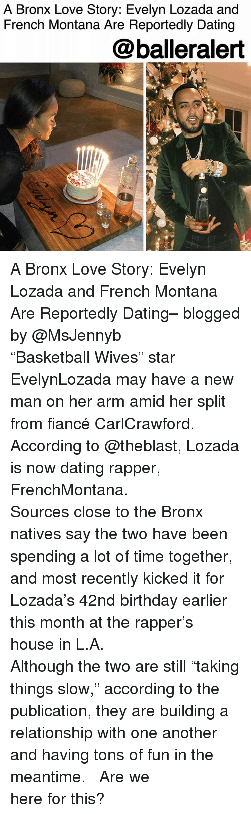 """Birthday, Dating, and Love: A Bronx Love Story: Evelyn Lozada and  French Montana Are Reportedly Dating  @balleralert  ROC  Roc A Bronx Love Story: Evelyn Lozada and French Montana Are Reportedly Dating– blogged by @MsJennyb ⠀⠀⠀⠀⠀⠀⠀ ⠀⠀⠀⠀⠀⠀⠀ """"Basketball Wives"""" star EvelynLozada may have a new man on her arm amid her split from fiancé CarlCrawford. According to @theblast, Lozada is now dating rapper, FrenchMontana. ⠀⠀⠀⠀⠀⠀⠀ ⠀⠀⠀⠀⠀⠀⠀ Sources close to the Bronx natives say the two have been spending a lot of time together, and most recently kicked it for Lozada's 42nd birthday earlier this month at the rapper's house in L.A. ⠀⠀⠀⠀⠀⠀⠀ ⠀⠀⠀⠀⠀⠀⠀ Although the two are still """"taking things slow,"""" according to the publication, they are building a relationship with one another and having tons of fun in the meantime. ⠀⠀⠀⠀⠀⠀⠀ ⠀⠀⠀⠀⠀⠀⠀ Are we here for this?"""