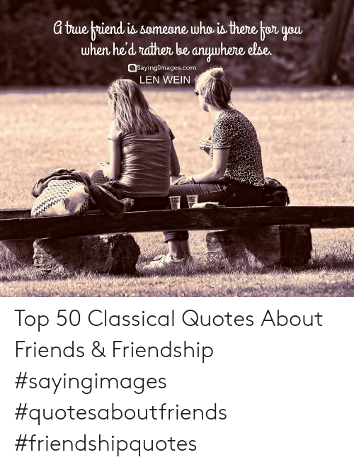 Quotes About: a buebriend you  when he'd rndthen be anuwhere else  is someone who is there tor  sayingImages.com  LEN WEIN Top 50 Classical Quotes About Friends & Friendship #sayingimages #quotesaboutfriends #friendshipquotes