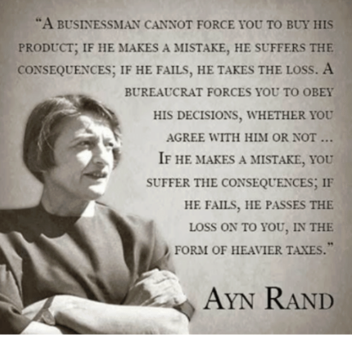 "Memes, Taxes, and Ayn Rand: ""A BUSINESSMAN CANNOT FORCE YOU TO BUY HIS  PRODUCT, IF HE MAKES A MISTAKE, HE SUFFERS THE  CONSEQUENCES, IF HE FAILS, HE TAKES THE LOSS. A  BUREAUCRAT FORCES YOU TO OBEY  HIS DECISIONS, WHETHER YOU  AGREE WITH HIM OR NOT...  IF HE MAKES A MISTAKE, YOU  SUFFER THE CONSEQUENCES, IF  HE FAILS, HE PASSES THE  LOSS ON TO YOU, IN THE  FORM OF HEAVIER TAXES.""  AYN RAND"