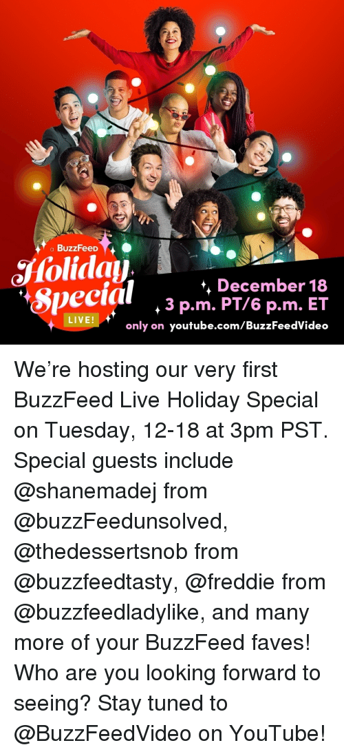 hosting: a BuzzFeeD  Special ,3Pemer 8  *, December 18  3 p.m. PT/6 p.m. ET  only on youtube.com/BuzzFeedVideo  veeial  LIVE We're hosting our very first BuzzFeed Live Holiday Special on Tuesday, 12-18 at 3pm PST. Special guests include @shanemadej from @buzzFeedunsolved, @thedessertsnob from @buzzfeedtasty, @freddie from @buzzfeedladylike, and many more of your BuzzFeed faves! Who are you looking forward to seeing? Stay tuned to @BuzzFeedVideo on YouTube!