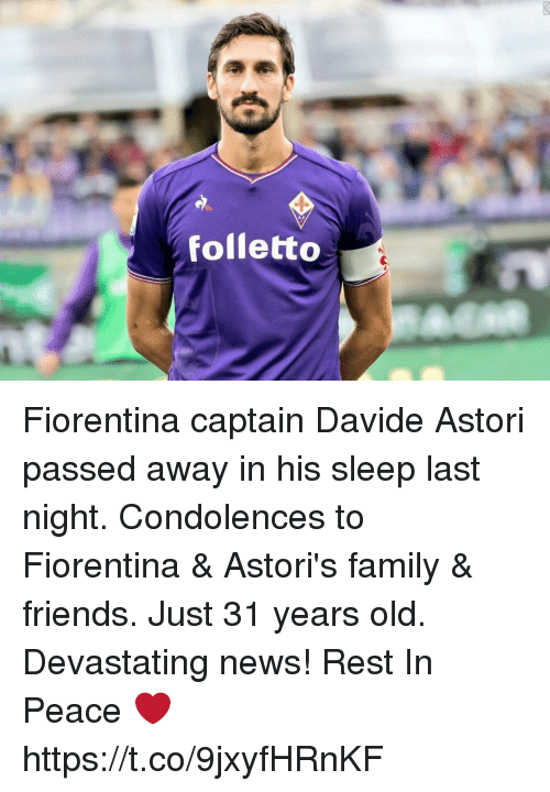Family, Friends, and News: A C  folletto Fiorentina captain Davide Astori passed away in his sleep last night. Condolences to Fiorentina & Astori's family & friends. Just 31 years old. Devastating news!   Rest In Peace ❤️ https://t.co/9jxyfHRnKF