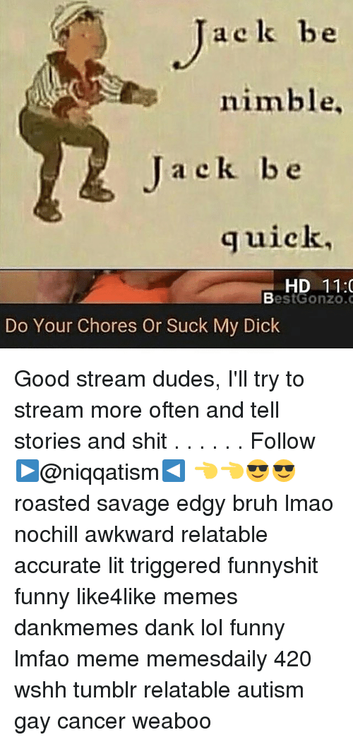 Memes, Suck My Dick, and 🤖: a c k be  nimble,  Ja ek be  quick,  HD 11:0  Best Gonzo.  Do Your Chores Or Suck My Dick Good stream dudes, I'll try to stream more often and tell stories and shit . . . . . . Follow ▶@niqqatism◀ 👈👈😎😎 roasted savage edgy bruh lmao nochill awkward relatable accurate lit triggered funnyshit funny like4like memes dankmemes dank lol funny lmfao meme memesdaily 420 wshh tumblr relatable autism gay cancer weaboo