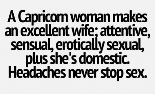Sexualitys: A Capricom woman makes  an excellent wife; attentive,  sensual, erotically sexual,  plus she's domestic.  Headaches never stop sex.
