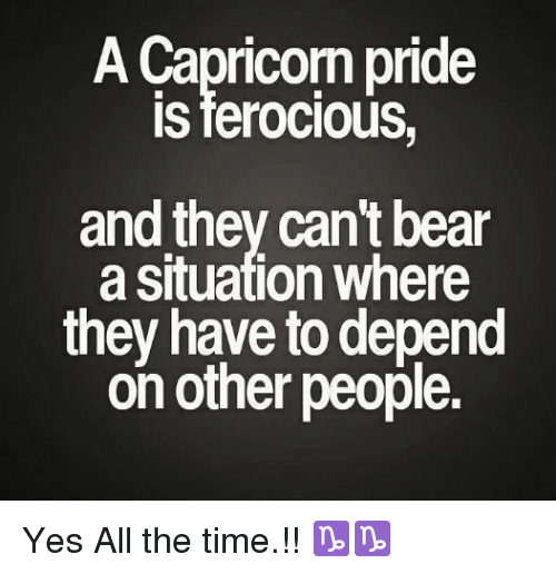 Ferocious: A Capricorn pride  IS ferocious,  and they can't bear  a situation where  they have to depend  on other people. Yes All the time.!! ♑♑