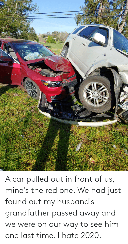 Pulled Out: A car pulled out in front of us, mine's the red one. We had just found out my husband's grandfather passed away and we were on our way to see him one last time. I hate 2020.