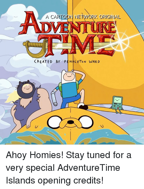 Opening Credits: A CARTOON NETWORK ORIGINA!  CREATED BY PEN LEToN WARD Ahoy Homies! Stay tuned for a very special AdventureTime Islands opening credits!