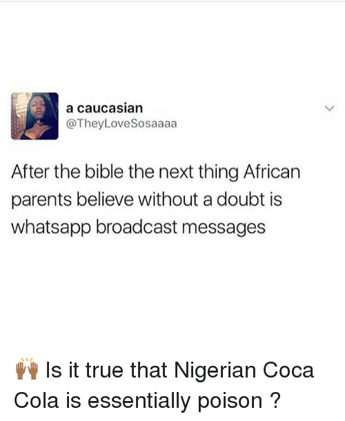 Broadcasters: a CauCasian  @TheyLoveSosaaaa  After the bible the next thing African  parents believe without a doubt is  whatsapp broadcast messages 🙌🏾 Is it true that Nigerian Coca Cola is essentially poison ?