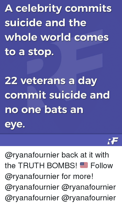 no one bats an eye: A celebrity commits  suicide and the  whole world comes  to a stop.  22 veterans a day  commit suicide and  no one bats an  eye. @ryanafournier back at it with the TRUTH BOMBS! 🇺🇸 Follow @ryanafournier for more! @ryanafournier @ryanafournier @ryanafournier @ryanafournier