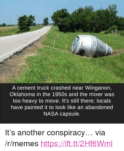 "mixer: A cement truck crashed near Winganon,  Oklahoma in the 1950s and the mixer was  too heavy to move. It's still there; locals  have painted it to look like an abandoned  NASA capsule. <p>It's another conspiracy&hellip; via /r/memes <a href=""https://ift.tt/2Hf6Wml"">https://ift.tt/2Hf6Wml</a></p>"