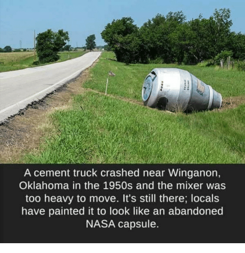 mixer: A cement truck crashed near Winganon,  Oklahoma in the 1950s and the mixer was  too heavy to move. It's still there; locals  have painted it to look like an abandoned  NASA capsule.
