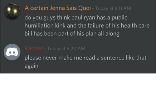 Quoi: A certain Jenna Sais Quoi - Today at 8:11 AM  do you guys think paul ryan has a public  humiliation kink and the failure of his health care  bill has been part of his plan all along  anger - Today at 8:20 AM  please never make me read a sentence like that  again