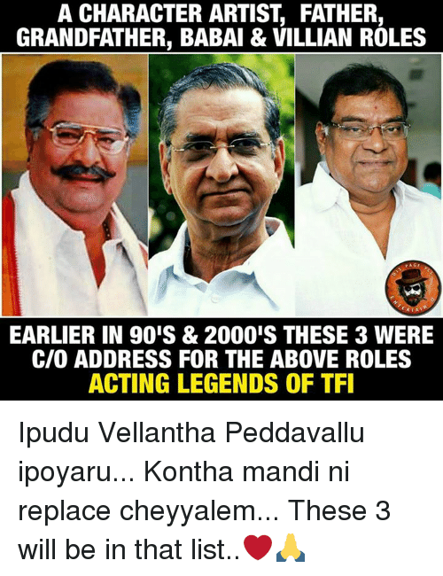 Memes, Acting, and Artist: A CHARACTER ARTIST FATHER,  GRANDFATHER, BABAI & VILLIAN ROLES  RTA  EARLIER IN 90IS & 2000IS THESE 3 WERE  CIO ADDRESS FOR THE ABOVE ROLES  ACTING LEGENDS OF TFI Ipudu Vellantha Peddavallu ipoyaru... Kontha mandi ni replace cheyyalem... These 3 will be in that list..❤🙏