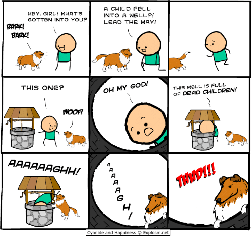 Memes, Oh My God, and Cyanide and Happiness: A CHILD FELL  HEY, GIRL! WHAT'S  INTO A WELL?!  GOTTEN INTO YOU?  LEAD THE WAY!  BARK!  BARK!  OH MY GOD!  THIS WELL FULL  THIS ONE?  OF DEAD CHILDREN!  AAAAAAGHH!  Cyanide and Happiness  O Explosm.net