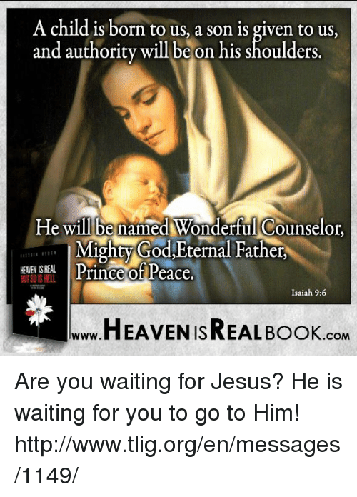 Heaven, Memes, and Prince: A child is born to us, a son is given to us,  and authority will be on his shoulders  He will e named Wonderful Counselor,  Mighty God,Eternal Father  KEANEN ISREAL  Prince of Peace  Isaiah 9:6  HEAVEN ISREAL Book  COM Are you waiting for Jesus? He is waiting for you to go to Him! http://www.tlig.org/en/messages/1149/