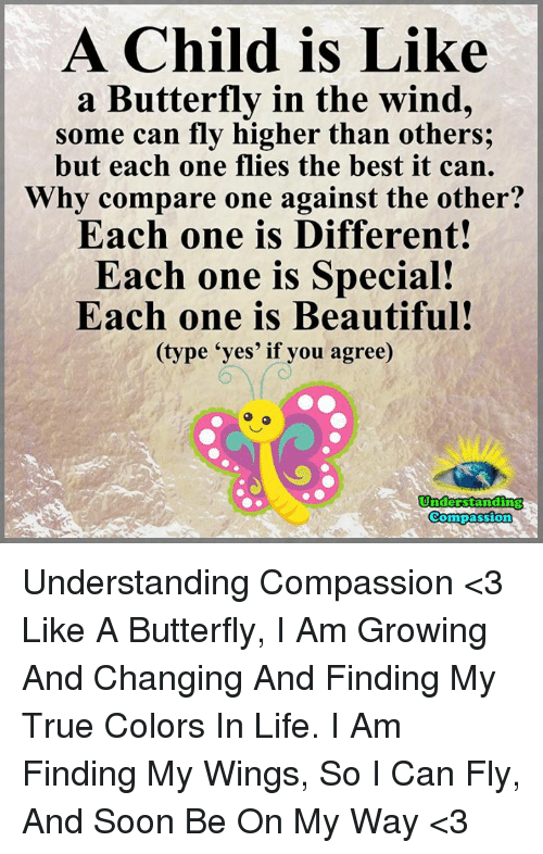 "Compassion: A Child is Like  a Butterfly in the wind,  some can fly higher than others;  but each one flies the best it can.  Why compare one against the other?  Each one is Different!  Each one is Special!  Each one is Beautiful!  (type ""yes' if you agree)  Understanding  Compassion Understanding Compassion <3  Like A Butterfly, I Am Growing And Changing And Finding My True Colors In Life. I Am Finding My Wings, So I Can Fly, And Soon Be On My Way <3"