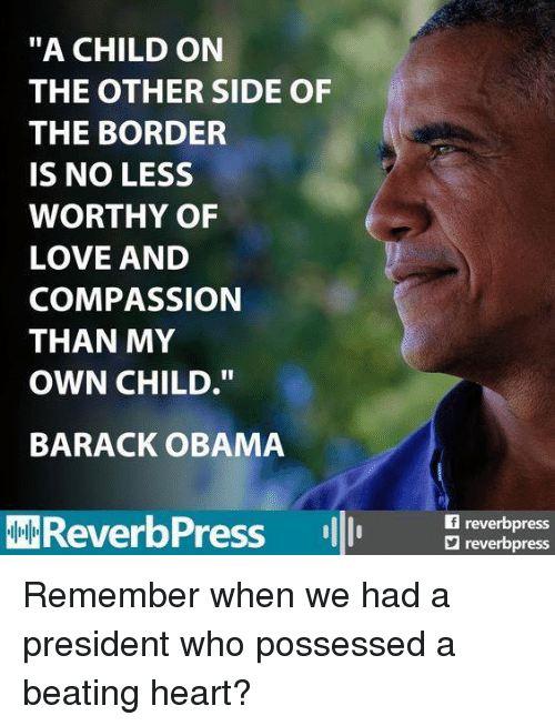 """Love, Obama, and Barack Obama: """"A CHILD ON  THE OTHER SIDE OF  THE BORDER  IS NO LESS  WORTHY OF  LOVE AND  COMPASSION  THAN MY  OWN CHILD.""""  BARACK OBAMA  AMReverbPress  reverbpress  reverbpress Remember when we had a president who possessed a beating heart?"""
