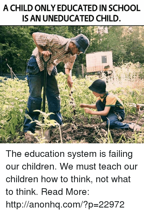 educationals: A CHILD ONLY EDUCATED IN SCHOOL  ISAN UNEDUCATED CHILD. The education system is failing our children. We must teach our children how to think, not what to think. Read More: http://anonhq.com/?p=22972
