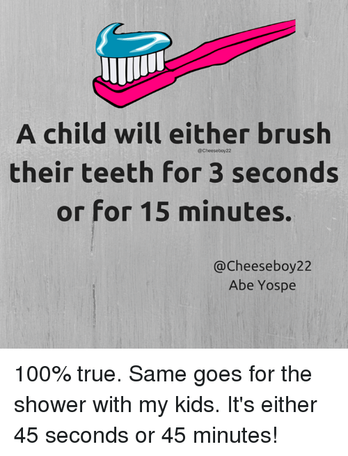Dank, Shower, and 🤖: A child will either brush  @Cheese boy22  their teeth for 3 seconds  or for 15 minutes.  @Cheese boy22  Abe Yospe 100% true.  Same goes for the shower with my kids. It's either 45 seconds or 45 minutes!