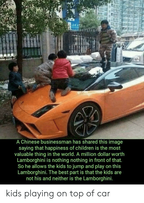 Lamborghini: A Chinese businessman has shared this image  saying that happiness of children is the most  valuable thing in the world. A million dollar worth  Lamborghini is nothing nothing in front of that.  So he allows the kids to jump and play on this  Lamborghini. The best part is that the kids are  not his and neither is the Lamborghini. kids playing on top of car