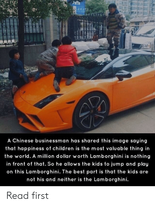 Lamborghini: A Chinese businessman has shared this image saying  that happiness of children is the most valuable thing in  the world. A million dollar worth Lamborghini is nothing  in front of that. So he allows the kids to jump and play  on this Lamborghini. The best part is that the kids are  not his and neither is the Lamborghini.  MemecenterCOm Read first