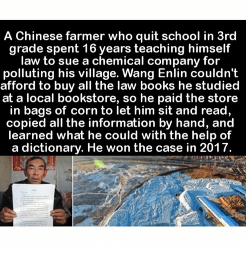 Books, Memes, and School: A Chinese farmer who quit school in 3rd  grade spent 16 years teaching himself  law to sue a chemical company for  polluting his village. Wang Enlin couldn't  afford to buy all the law books he studied  at a local bookstore, so he paid the store  in bags of corn to let him sit and read,  copied all the information by hand, and  learned what he could with the help of  a dictionary. He won the case in 2017.