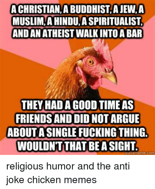 Anti Joke: A CHRISTIAN, A BUDDHIST, A JEW,A  MUSLIM,A HINDU A SPIRITUALIST  AND AN ATHEIST WALK INTO A BAR  THEY HAD A GOOD TIME AS  FRIENDS AND DID NOT ARGUE  ABOUT A SINGLE FUCKING THING.  WOULDN'T THAT BE A SIGHT religious humor and the anti joke chicken memes