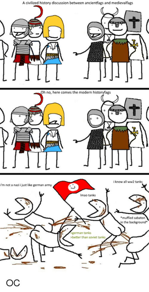 sabaton: A civilized history discussion between ancientfags and medievalfags  Oh no, here comes the modern historyfags  know all ww2 tanks  i'm not a nazii just like german army  lmao tanks  muffled sabaton  n the background.  german tanks  >better than soviet tanks OC