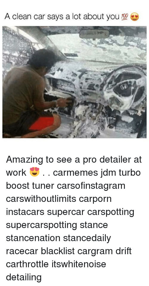 Memes, Work, and Boost: A clean car says a lot about you  700 Amazing to see a pro detailer at work 😍 . . carmemes jdm turbo boost tuner carsofinstagram carswithoutlimits carporn instacars supercar carspotting supercarspotting stance stancenation stancedaily racecar blacklist cargram drift carthrottle itswhitenoise detailing