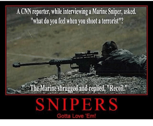 "cnn.com, Love, and Memes: A CNN reporter, while interviewing a Marine Sniper, asked.  ""what do you feel when you shoot a terroristl?  TMaiirigged and replred Recoil  SNIPERS  Gotta Love 'Em!"