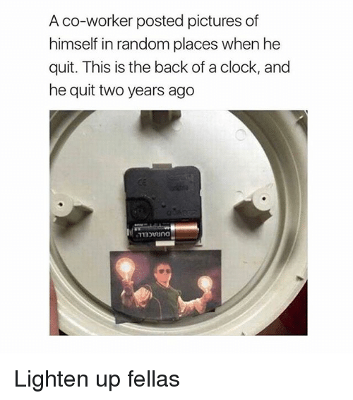 lightening: A co-worker posted pictures of  himself in random places when he  quit. This is the back of a clock, and  he quit two years ago Lighten up fellas