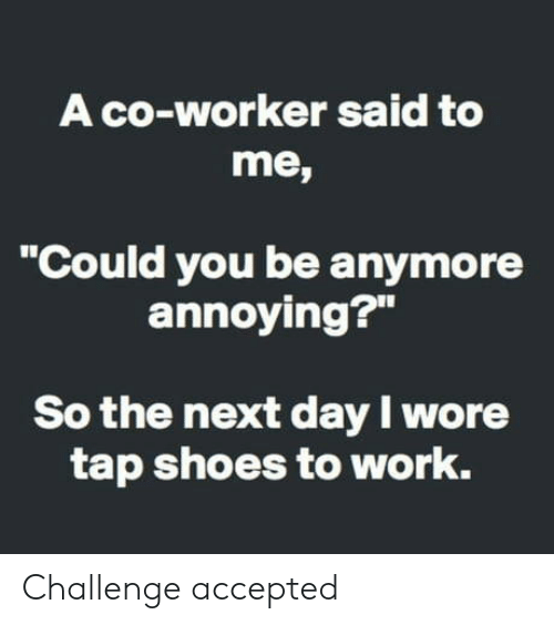 """challenge accepted: A co-worker said to  me,  """"Could you be anymore  annoying?""""  So the next day I wore  tap shoes to work. Challenge accepted"""