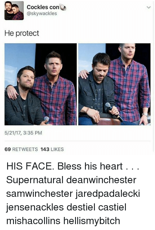 Bless His Heart: A Cockles con  @skywackles  He protect  5/21/17, 3:35 PM  69  RETWEETS 143  LIKES HIS FACE. Bless his heart . . . Supernatural deanwinchester samwinchester jaredpadalecki jensenackles destiel castiel mishacollins hellismybitch