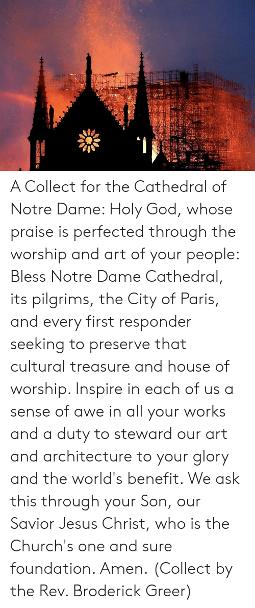 Episcopal Church : A Collect for the Cathedral of Notre Dame:   Holy God, whose praise is perfected through the worship and art of your people: Bless Notre Dame Cathedral, its pilgrims, the City of Paris, and every first responder seeking to preserve that cultural treasure and house of worship. Inspire in each of us a sense of awe in all your works and a duty to steward our art and architecture to your glory and the world's benefit. We ask this through your Son, our Savior Jesus Christ, who is the Church's one and sure foundation. Amen.  (Collect by the Rev. Broderick Greer)