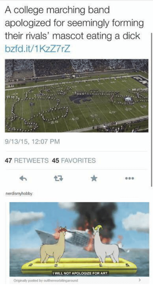 Marching: A college marching band  apologized for seemingly forming  their rivals' mascot eating a dick  bzfd.it/1KzZ7rZ  o:  9/13/15, 12:07 PM  47 RETWEETS 45 FAVORITES  わ  t?  nerdismyhobby  WILL NOT APOLOGIZE FOR ART  Originaly posted