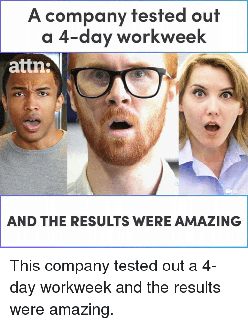 Memes, Amazing, and 🤖: A company tested out  a 4-day workweek  attn:  AND THE RESULTS WERE AMAZING This company tested out a 4-day workweek and the results were amazing.