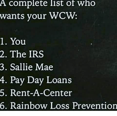 Irs, Memes, and Wcw: A complete list of who  wants your WCW:  1. You  2. The IRS  3. Sallie Mae  4.  Pay Day Loans  5. Rent-A-Center  6. Rainbow Loss Prevention