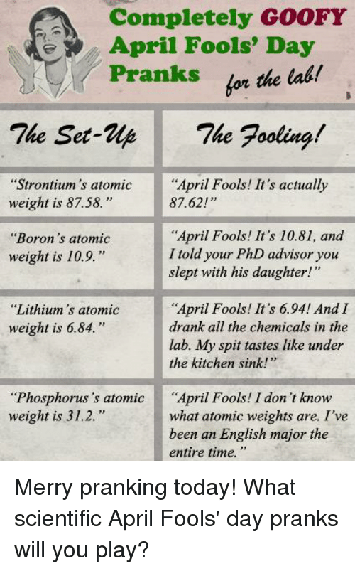 "Memes, Time, and Today: A Completely GOOFY  April Fools' Day  for the lab!  Pranks  The Set-We The Fooling  ""Strontium's atomic  April Fools! It's actually  weight is 87.58.  87.62!""  ""April Fools! It's 10.81, and  ""Boron's atomic  I told your PhD advisor you  weight is 10.9.  slept with his daughter!""  ""April Fools! It's 6.94! And I  ""Lithium's atomic  weight is 6.84.  drank all the chemicals in the  lab. My spit tastes like under  the kitchen sink!  ""Phosphorus 's atomic  April Fools! I don't know  weight is 31.2.  what atomic weights are. I've  been an English major the  entire time. Merry pranking today!  What scientific April Fools' day pranks will you play?"