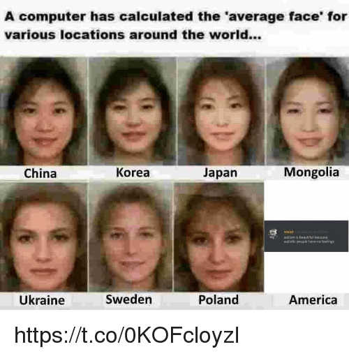 Mongolia: A computer has calculated the 'average face' for  various locations around the world...  China  Korea  Japan  Mongolia  violet  autism is beautilul because  autistic people have no feelings  Ükraine  Sweden  Poland  America https://t.co/0KOFcloyzI