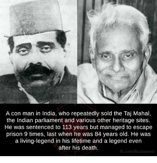 taj mahal: A con man in India, who repeatedly sold the Taj Mahal,  the Indian parliament and various other heritage sites.  He was sentenced to 113 years but managed to escape  prison 9 times, last when he was 84 years old. He was  a living-legend in his lifetime and a legend even  after his death.  fb.com/factsweird
