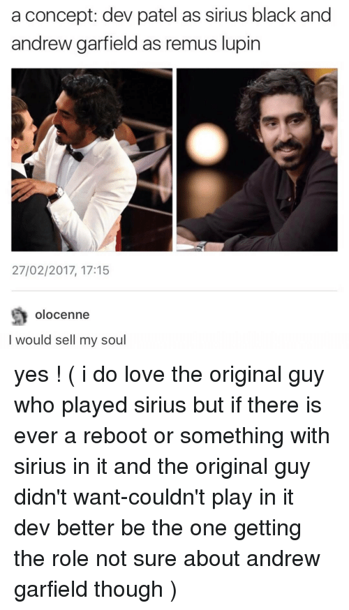 Andrew Garfield: a concept: dev patel as sirius black and  andrew garfield as remus lupin  27/02/2017, 17:15  Olo Cenne  I would sell my soul yes ! ( i do love the original guy who played sirius but if there is ever a reboot or something with sirius in it and the original guy didn't want-couldn't play in it dev better be the one getting the role not sure about andrew garfield though )