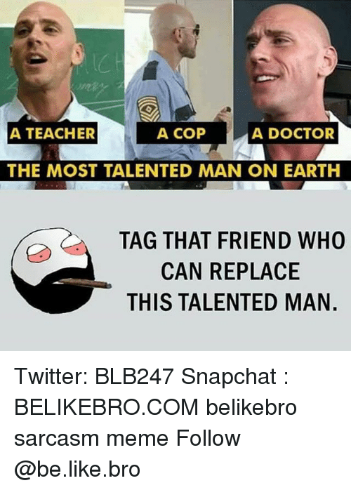 Be Like, Doctor, and Meme: A COP  A TEACHER  A DOCTOR  THE MOST TALENTED MAN ON EARTH  TAG THAT FRIEND WHO  CAN REPLACE  THIS TALENTED MAN. Twitter: BLB247 Snapchat : BELIKEBRO.COM belikebro sarcasm meme Follow @be.like.bro