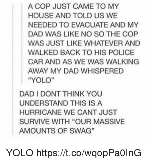 "YOLO: A COP JUST CAME TO MY  HOUSE AND TOLD US WE  NEEDED TO EVACUATE AND MY  DAD WAS LIKE NO SO THE COP  WAS JUST LIKE WHATEVER AND  WALKED BACK TO HIS POLICE  CAR AND AS WE WAS WALKING  AWAY MY DAD WHISPERED  ""YOLO""  DAD I DONT THINK YOU  UNDERSTAND THIS IS A  HURRICANE WE CANT JUST  SURVIVE WITH ""OUR MASSIVE  AMOUNTS OF SWAG""  3 YOLO https://t.co/wqopPa0InG"