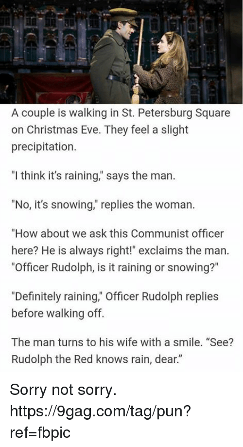"""9gag, Christmas, and Dank: A couple is walking in St. Petersburg Square  on Christmas Eve. They feel a slight  precipitation.  """"l think it's raining,"""" says the man.  """"No, it's snowing,"""" replies the woman.  """"How about we ask this Communist officer  here? He is always right!"""" exclaims the man.  """"Officer Rudolph, is it raining or snowing?""""  """"Definitely raining,"""" Officer Rudolph replies  before walking off.  The man turns to his wife with a smile. """"See?  Rudolph the Red knows rain, dear."""" Sorry not sorry. https://9gag.com/tag/pun?ref=fbpic"""