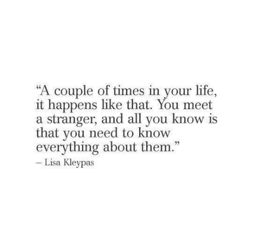 """lisa: """"A couple of times in your life.,  it happens like that. You meet  a stranger, and all you know is  that you need to know  everything about them.""""  Lisa Kleypas"""
