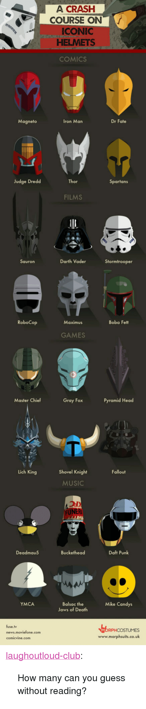 """Club, Darth Vader, and Head: A CRASH  COURSE ON  CONIC  HELMETS  COMICS  Magneto  Iron Man  Dr Fate  Judge Dreded  Thor  Spartans  FILMS  Darth Vader  Stormtrooper  Sauron  RoboCop  Boba Fett  Maximus  GAMES  Master Chief  Gray Fox  Pyramid Head  Lich King  Shovel Knight  Fallout  MUSIC  Deadmau5  Buckethead  Daft Punk  YMCA  Balsac the  Jaws of Death  Mike Candys  fuse.lv  RPHCOSTUMES  www.morphsuits.co.uk  news.moviefone.com <p><a href=""""http://laughoutloud-club.tumblr.com/post/161202160341/how-many-can-you-guess-without-reading"""" class=""""tumblr_blog"""">laughoutloud-club</a>:</p>  <blockquote><p>How many can you guess without reading?</p></blockquote>"""