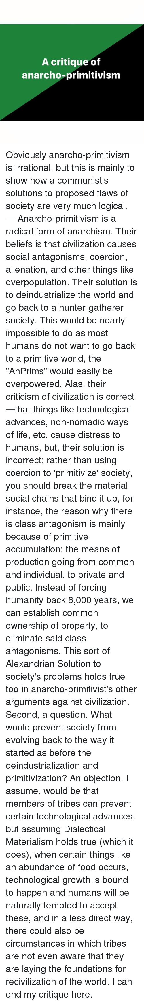 """Anarcho Primitivism: A critique of  anarcho-primitivism Obviously anarcho-primitivism is irrational, but this is mainly to show how a communist's solutions to proposed flaws of society are very much logical. — Anarcho-primitivism is a radical form of anarchism. Their beliefs is that civilization causes social antagonisms, coercion, alienation, and other things like overpopulation. Their solution is to deindustrialize the world and go back to a hunter-gatherer society. This would be nearly impossible to do as most humans do not want to go back to a primitive world, the """"AnPrims"""" would easily be overpowered. Alas, their criticism of civilization is correct—that things like technological advances, non-nomadic ways of life, etc. cause distress to humans, but, their solution is incorrect: rather than using coercion to 'primitivize' society, you should break the material social chains that bind it up, for instance, the reason why there is class antagonism is mainly because of primitive accumulation: the means of production going from common and individual, to private and public. Instead of forcing humanity back 6,000 years, we can establish common ownership of property, to eliminate said class antagonisms. This sort of Alexandrian Solution to society's problems holds true too in anarcho-primitivist's other arguments against civilization. Second, a question. What would prevent society from evolving back to the way it started as before the deindustrialization and primitivization? An objection, I assume, would be that members of tribes can prevent certain technological advances, but assuming Dialectical Materialism holds true (which it does), when certain things like an abundance of food occurs, technological growth is bound to happen and humans will be naturally tempted to accept these, and in a less direct way, there could also be circumstances in which tribes are not even aware that they are laying the foundations for recivilization of the world. I can end my critique her"""