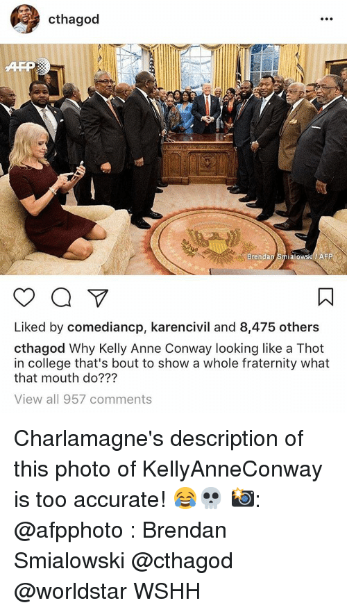 Conway, Memes, and Thot: a Cthagod  Brenda  alo  AF  o a  Liked by comediancp, karencivil and 8,475 others  cthagod Why Kelly Anne Conway looking like a Thot  in college that's bout to show a whole fraternity what  that mouth do???  View all 957 comments Charlamagne's description of this photo of KellyAnneConway is too accurate! 😂💀 📸: @afpphoto : Brendan Smialowski @cthagod @worldstar WSHH
